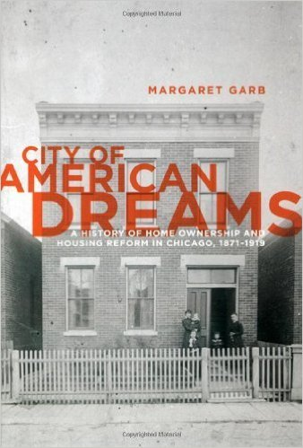 City of American Dreams: A History of Home Ownership and Housing Reform in Chicago, 1871-1919 (Historical Studies of Urban America)