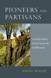 """""""Pioneers and Partisans: An Oral History of Nazi Genocide in Belorussia"""""""