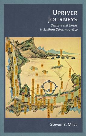 Upriver Journeys: Diaspora and Empire in Southern China, 1570-1850